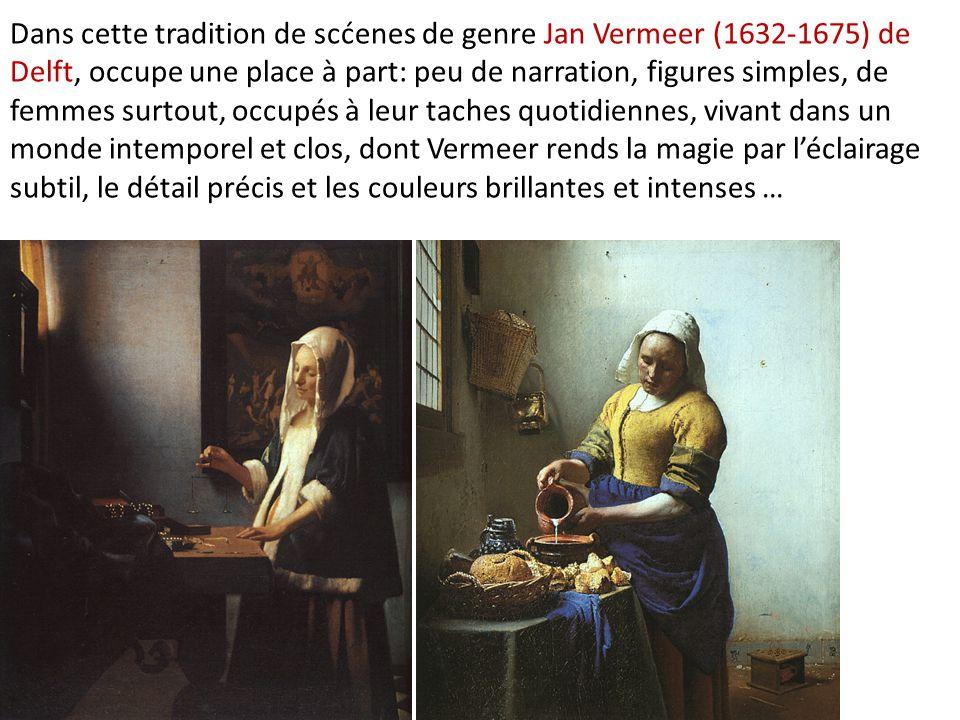 Dans cette tradition de scćenes de genre Jan Vermeer (1632-1675) de Delft, occupe une place à part: peu de narration, figures simples, de femmes surtout, occupés à leur taches quotidiennes, vivant dans un monde intemporel et clos, dont Vermeer rends la magie par l'éclairage subtil, le détail précis et les couleurs brillantes et intenses …