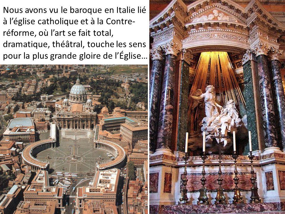 Nous avons vu le baroque en Italie lié à l'église catholique et à la Contre-réforme, où l'art se fait total, dramatique, théâtral, touche les sens pour la plus grande gloire de l'Église…