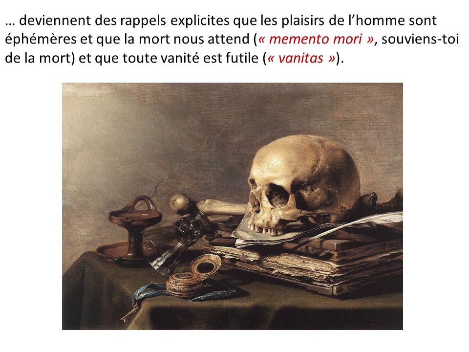 … deviennent des rappels explicites que les plaisirs de l'homme sont éphémères et que la mort nous attend (« memento mori », souviens-toi de la mort) et que toute vanité est futile (« vanitas »).