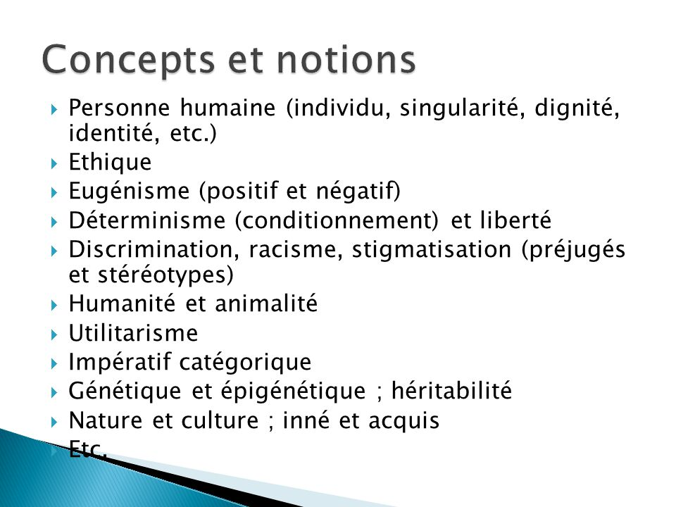 Concepts et notions Personne humaine (individu, singularité, dignité, identité, etc.) Ethique. Eugénisme (positif et négatif)