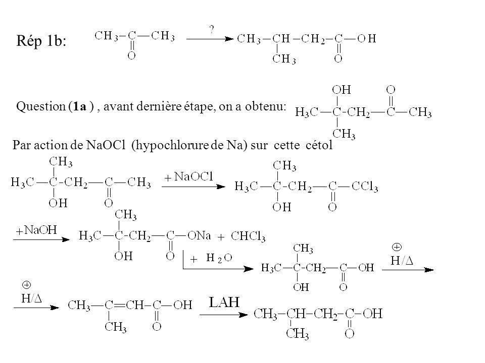 Rép 1b: Question (1a ) , avant dernière étape, on a obtenu: Par action de NaOCl (hypochlorure de Na) sur cette cétol