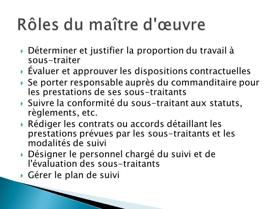 Rôles du maître d œuvre Déterminer et justifier la proportion du travail à sous-traiter. Évaluer et approuver les dispositions contractuelles.