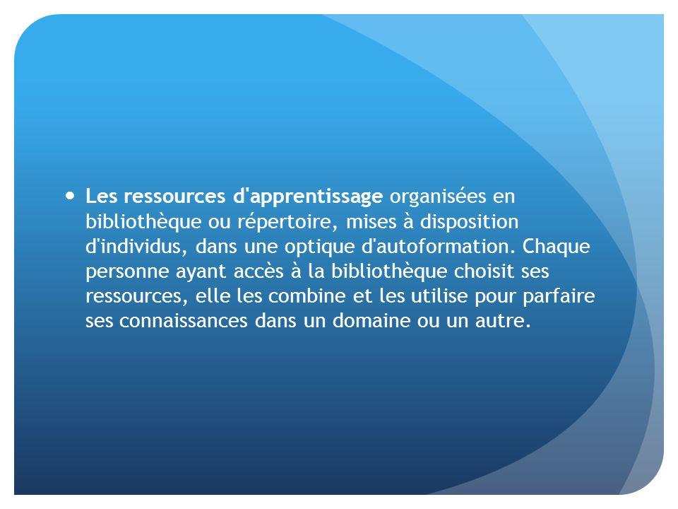 Les ressources d apprentissage organisées en bibliothèque ou répertoire, mises à disposition d individus, dans une optique d autoformation.