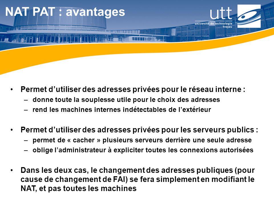 NAT PAT : avantages Permet d'utiliser des adresses privées pour le réseau interne : donne toute la souplesse utile pour le choix des adresses.