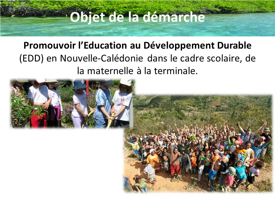 Objet de la démarche Promouvoir l'Education au Développement Durable (EDD) en Nouvelle-Calédonie dans le cadre scolaire, de la maternelle à la terminale.