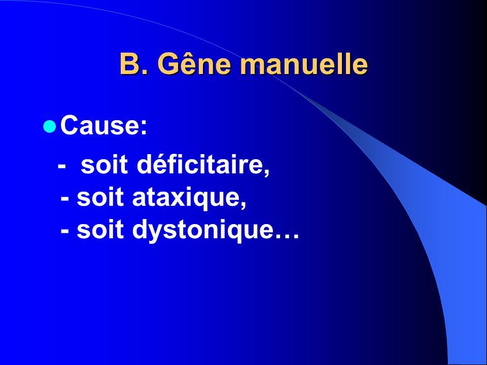 B. Gêne manuelle Cause: - soit déficitaire, - soit ataxique, - soit dystonique…