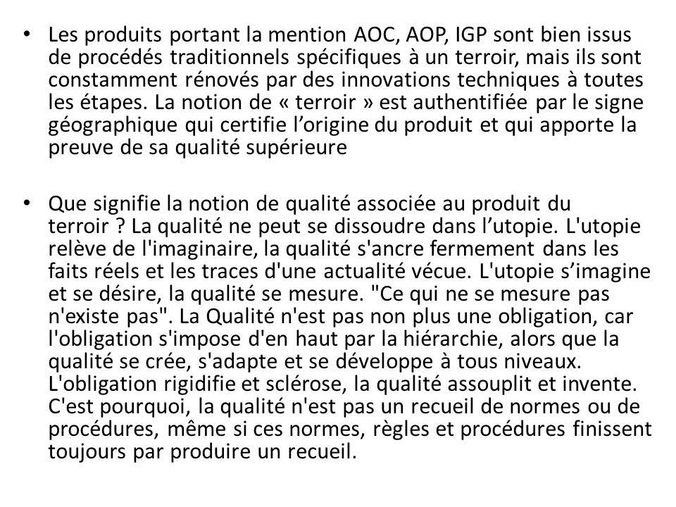 Les produits portant la mention AOC, AOP, IGP sont bien issus de procédés traditionnels spécifiques à un terroir, mais ils sont constamment rénovés par des innovations techniques à toutes les étapes. La notion de « terroir » est authentifiée par le signe géographique qui certifie l'origine du produit et qui apporte la preuve de sa qualité supérieure
