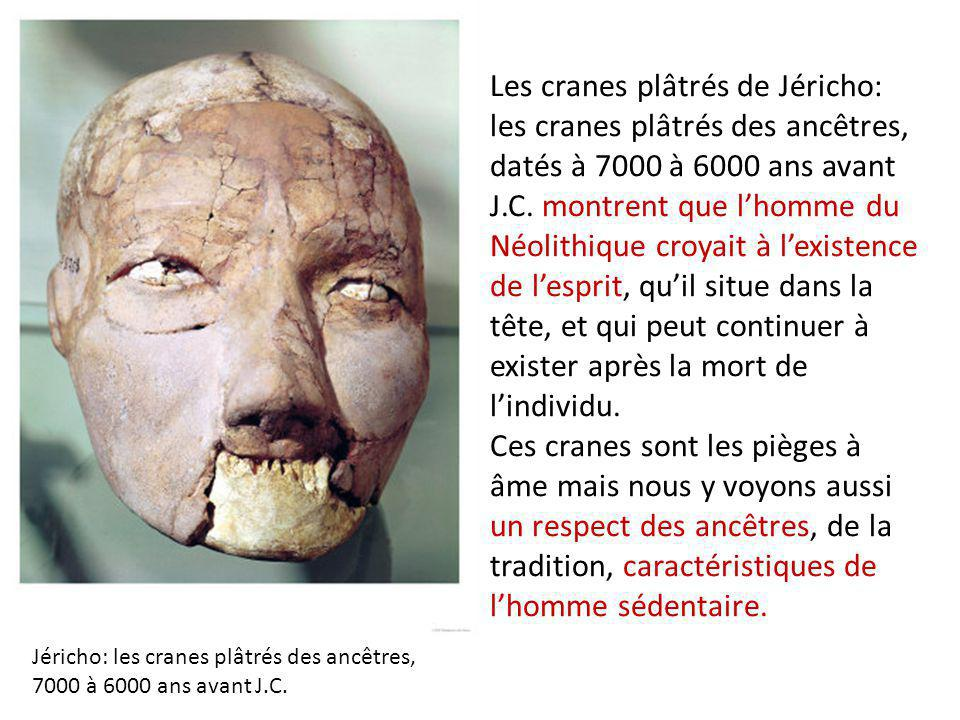 Les cranes plâtrés de Jéricho: les cranes plâtrés des ancêtres, datés à 7000 à 6000 ans avant J.C. montrent que l'homme du Néolithique croyait à l'existence de l'esprit, qu'il situe dans la tête, et qui peut continuer à exister après la mort de l'individu. Ces cranes sont les pièges à âme mais nous y voyons aussi un respect des ancêtres, de la tradition, caractéristiques de l'homme sédentaire.