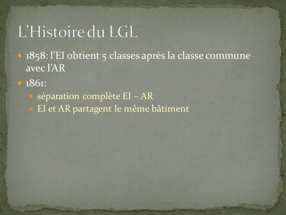 L'Histoire du LGL 1858: l'EI obtient 5 classes après la classe commune avec l'AR. 1861: séparation complète EI – AR.