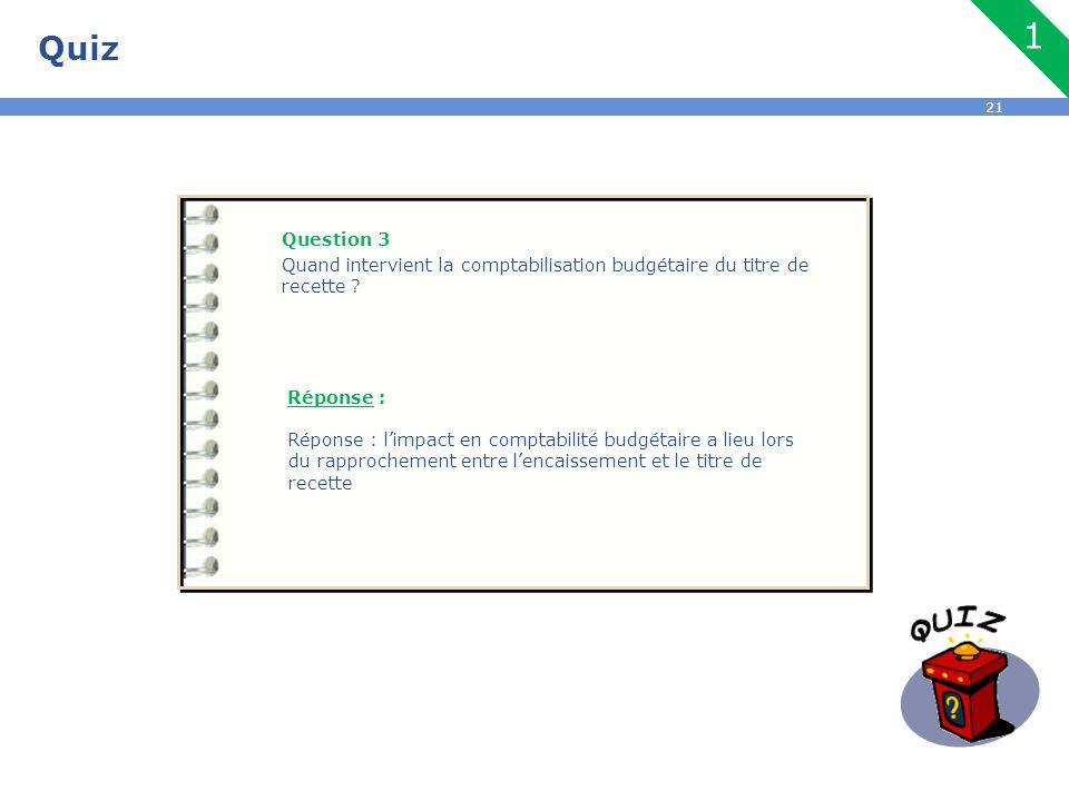 Quiz 1. Question 3. Quand intervient la comptabilisation budgétaire du titre de recette Réponse :