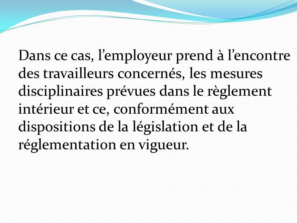 Dans ce cas, l'employeur prend à l'encontre des travailleurs concernés, les mesures disciplinaires prévues dans le règlement intérieur et ce, conformément aux dispositions de la législation et de la réglementation en vigueur.