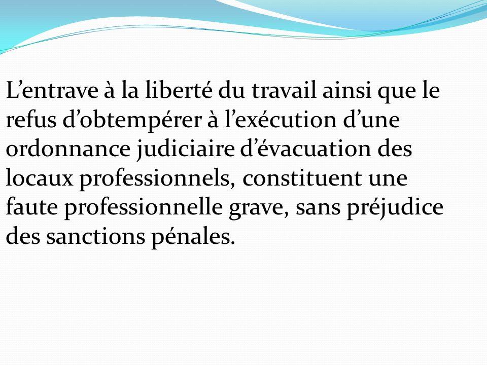 L'entrave à la liberté du travail ainsi que le refus d'obtempérer à l'exécution d'une ordonnance judiciaire d'évacuation des locaux professionnels, constituent une faute professionnelle grave, sans préjudice des sanctions pénales.