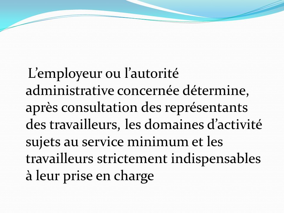 L'employeur ou l'autorité administrative concernée détermine, après consultation des représentants des travailleurs, les domaines d'activité sujets au service minimum et les travailleurs strictement indispensables à leur prise en charge