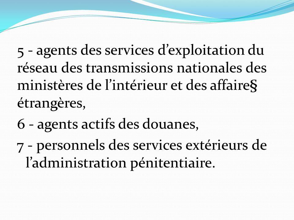 5 - agents des services d'exploitation du réseau des transmissions nationales des ministères de l'intérieur et des affaire§ étrangères, 6 - agents actifs des douanes, 7 - personnels des services extérieurs de l'administration pénitentiaire.
