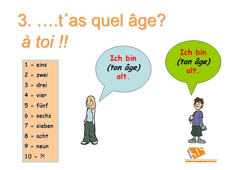 3. ….t´as quel âge à toi !! Ich bin (ton âge) Ich bin alt. (ton âge)