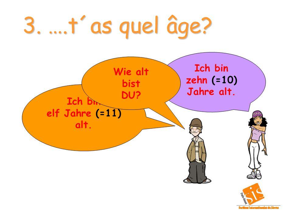 3. ….t´as quel âge Ich bin Wie alt zehn (=10) Jahre alt. bist DU