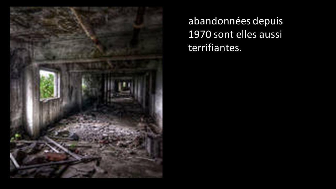 abandonnées depuis 1970 sont elles aussi terrifiantes.