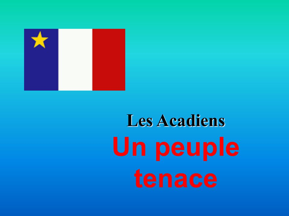 Les Acadiens Un peuple tenace