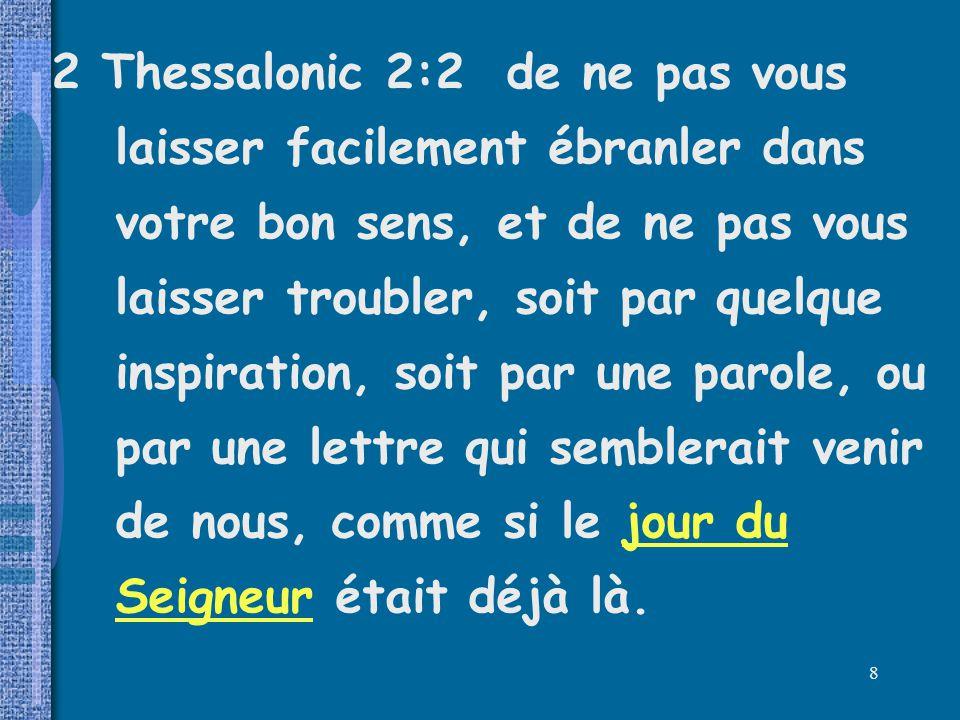 2 Thessalonic 2:2 de ne pas vous laisser facilement ébranler dans votre bon sens, et de ne pas vous laisser troubler, soit par quelque inspiration, soit par une parole, ou par une lettre qui semblerait venir de nous, comme si le jour du Seigneur était déjà là.
