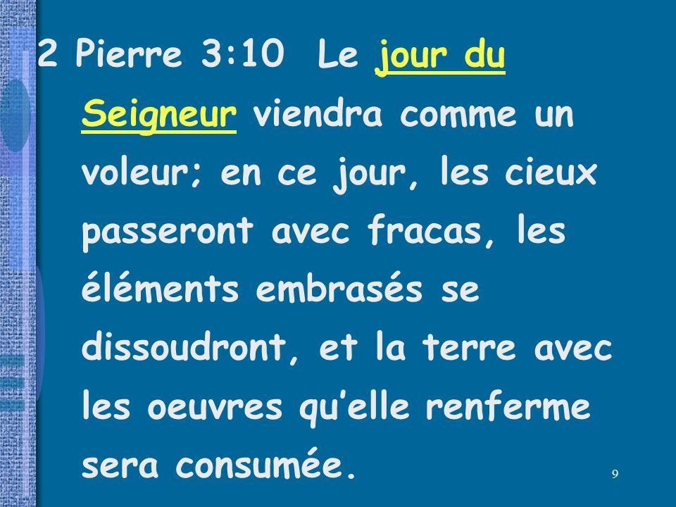 2 Pierre 3:10 Le jour du Seigneur viendra comme un voleur; en ce jour, les cieux passeront avec fracas, les éléments embrasés se dissoudront, et la terre avec les oeuvres qu'elle renferme sera consumée.