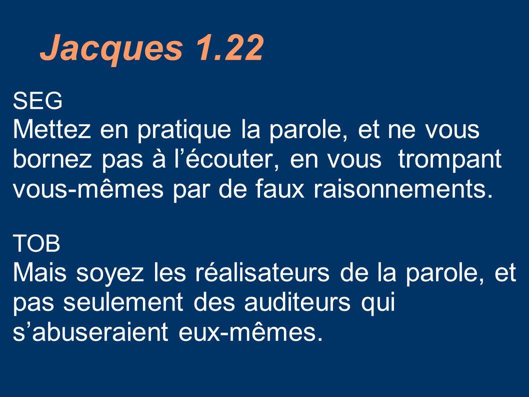 Jacques 1.22 SEG. Mettez en pratique la parole, et ne vous bornez pas à l'écouter, en vous trompant vous-mêmes par de faux raisonnements.