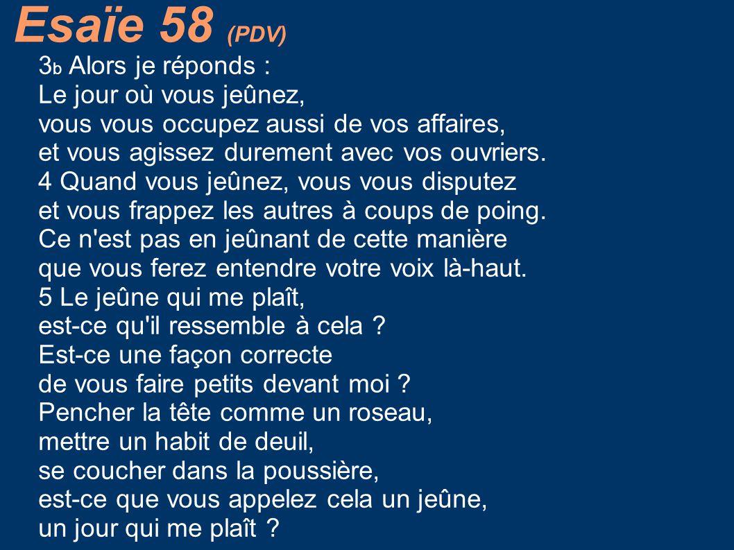 Esaïe 58 (PDV) 3b Alors je réponds : Le jour où vous jeûnez,