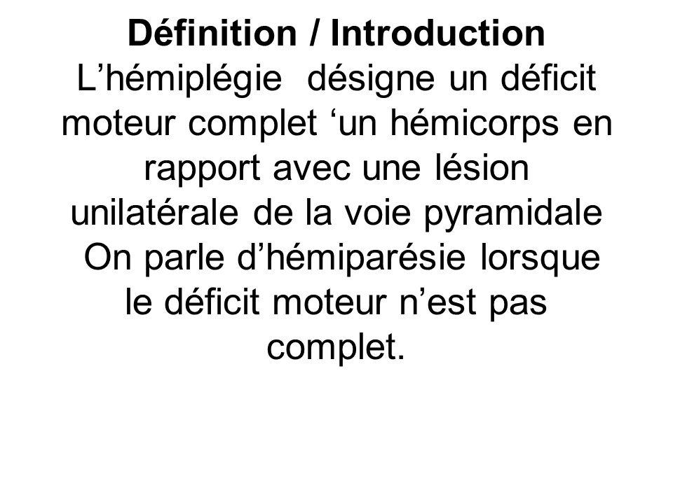 Définition / Introduction L'hémiplégie désigne un déficit moteur complet 'un hémicorps en rapport avec une lésion unilatérale de la voie pyramidale On parle d'hémiparésie lorsque le déficit moteur n'est pas complet.