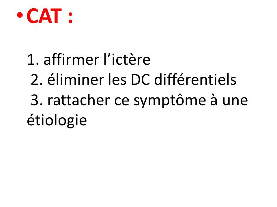 CAT : 1. affirmer l'ictère 2. éliminer les DC différentiels