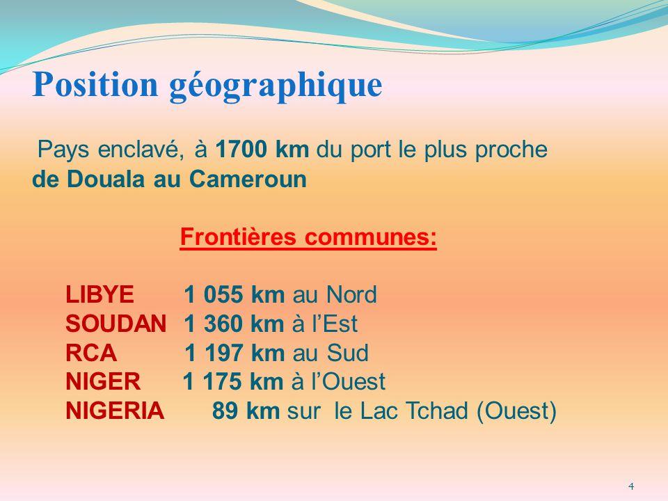 Position géographique Pays enclavé, à 1700 km du port le plus proche de Douala au Cameroun Frontières communes: LIBYE 1 055 km au Nord SOUDAN 1 360 km à l'Est RCA 1 197 km au Sud NIGER 1 175 km à l'Ouest NIGERIA 89 km sur le Lac Tchad (Ouest)