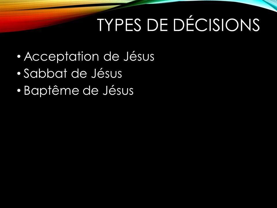 TYPES DE DÉCISIONS Acceptation de Jésus Sabbat de Jésus
