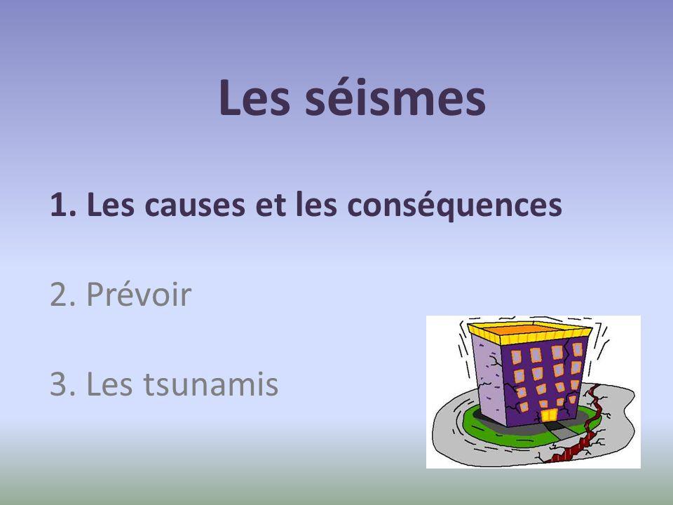 Les séismes 1. Les causes et les conséquences 2. Prévoir