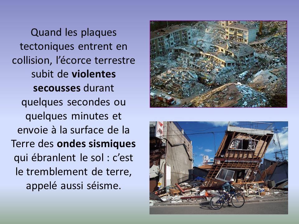 Quand les plaques tectoniques entrent en collision, l'écorce terrestre subit de violentes secousses durant quelques secondes ou quelques minutes et envoie à la surface de la Terre des ondes sismiques qui ébranlent le sol : c'est le tremblement de terre, appelé aussi séisme.