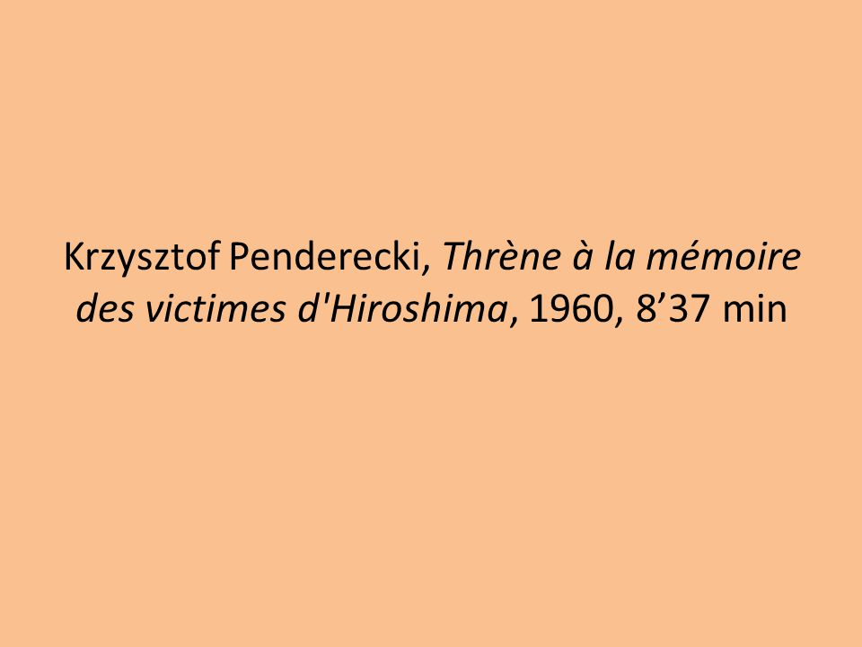 Krzysztof Penderecki, Thrène à la mémoire des victimes d Hiroshima, 1960, 8'37 min