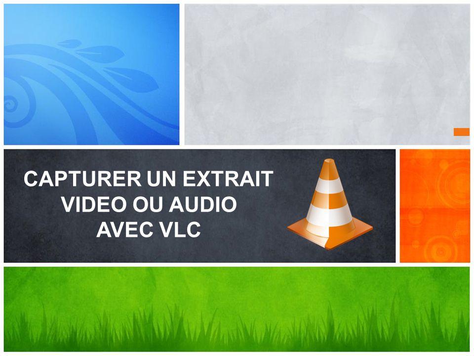 CAPTURER UN EXTRAIT VIDEO OU AUDIO AVEC VLC