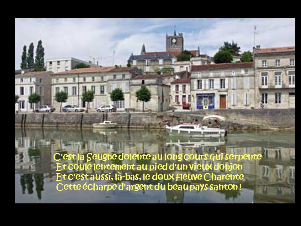C est la Seugne dolente au long cours qui serpente Et coule lentement au pied d un vieux donjon Et c est aussi, là-bas, le doux fleuve Charente Cette écharpe d argent du beau pays santon !