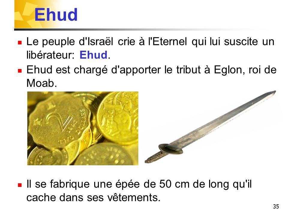 Ehud Le peuple d Israël crie à l Eternel qui lui suscite un libérateur: Ehud. Ehud est chargé d apporter le tribut à Eglon, roi de Moab.