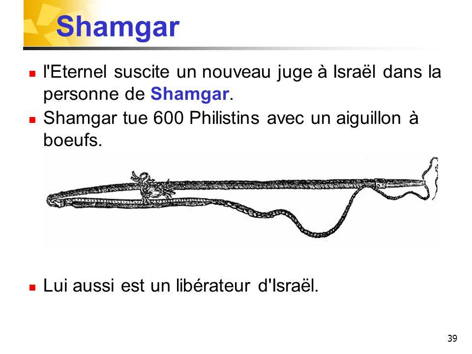 Shamgar l Eternel suscite un nouveau juge à Israël dans la personne de Shamgar. Shamgar tue 600 Philistins avec un aiguillon à boeufs.