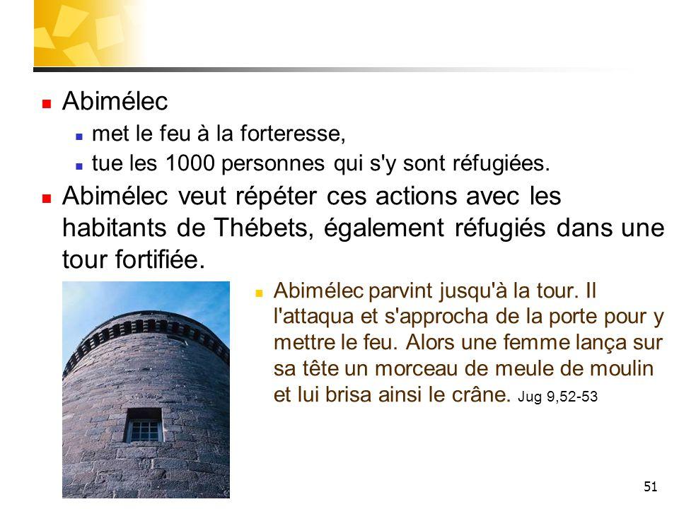 Abimélec met le feu à la forteresse, tue les 1000 personnes qui s y sont réfugiées.