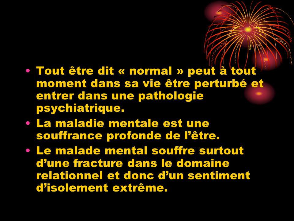 Tout être dit « normal » peut à tout moment dans sa vie être perturbé et entrer dans une pathologie psychiatrique.