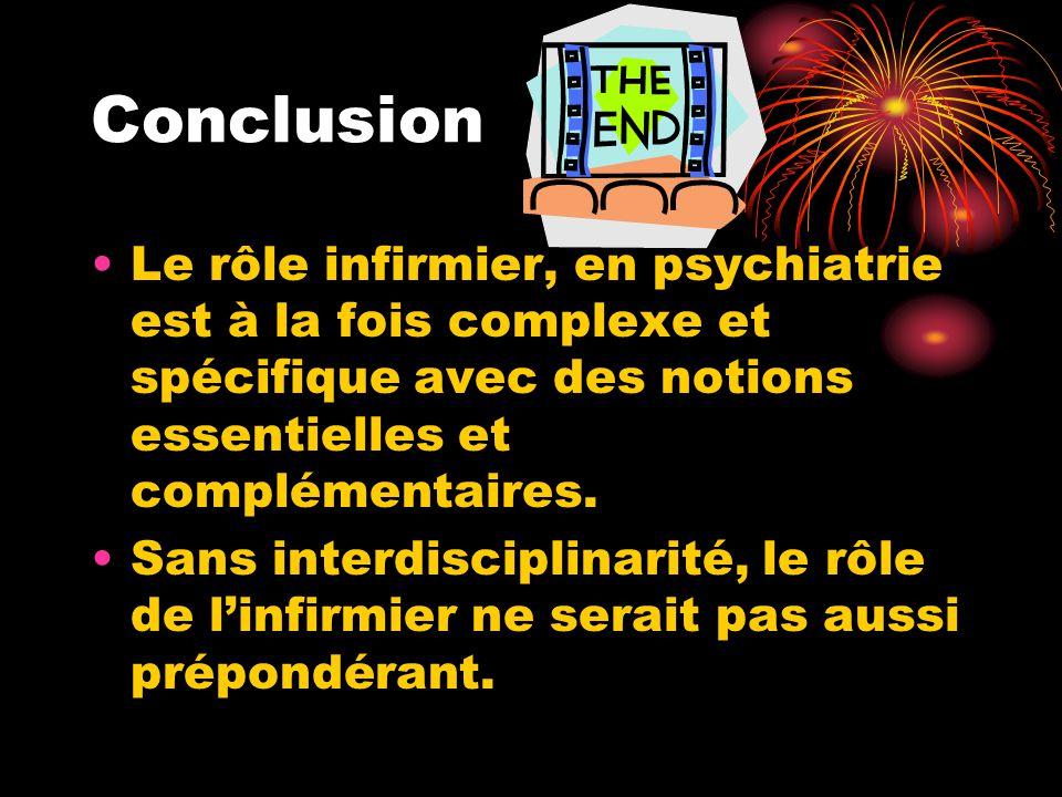 Conclusion Le rôle infirmier, en psychiatrie est à la fois complexe et spécifique avec des notions essentielles et complémentaires.