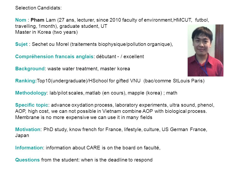 Selection Candidats: Nom : Pham Lam (27 ans, lecturer, since 2010 faculty of environment,HMCUT, futbol, travelling, 1month), graduate student, UT.