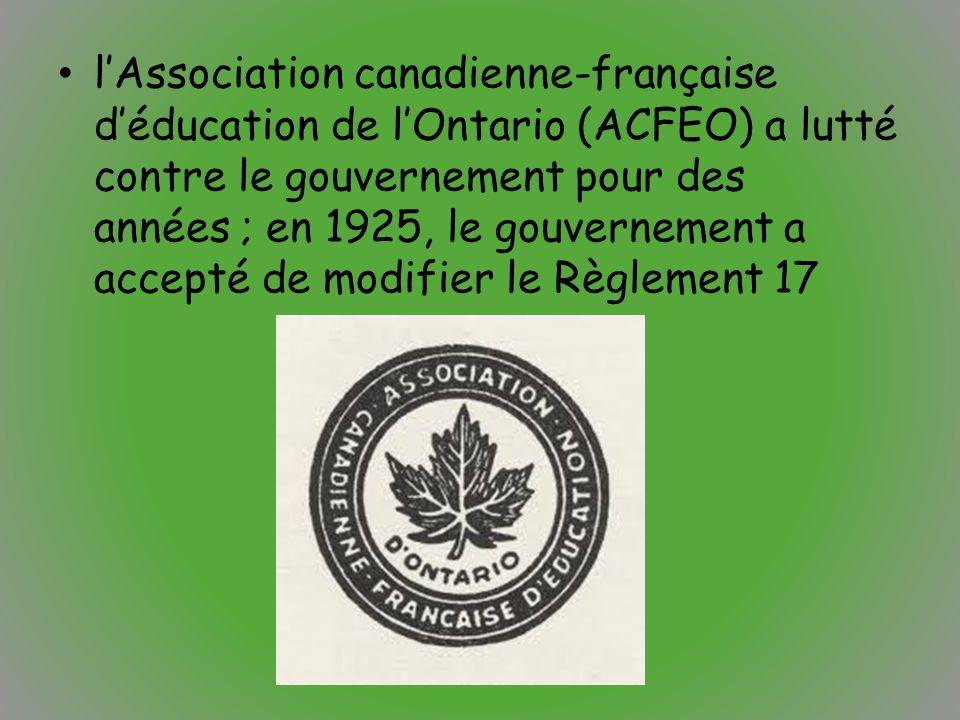 l'Association canadienne-française d'éducation de l'Ontario (ACFEO) a lutté contre le gouvernement pour des années ; en 1925, le gouvernement a accepté de modifier le Règlement 17