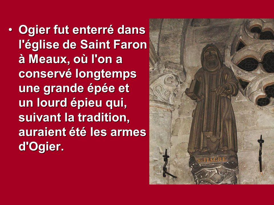 Ogier fut enterré dans l église de Saint Faron à Meaux, où l on a conservé longtemps une grande épée et un lourd épieu qui, suivant la tradition, auraient été les armes d Ogier.