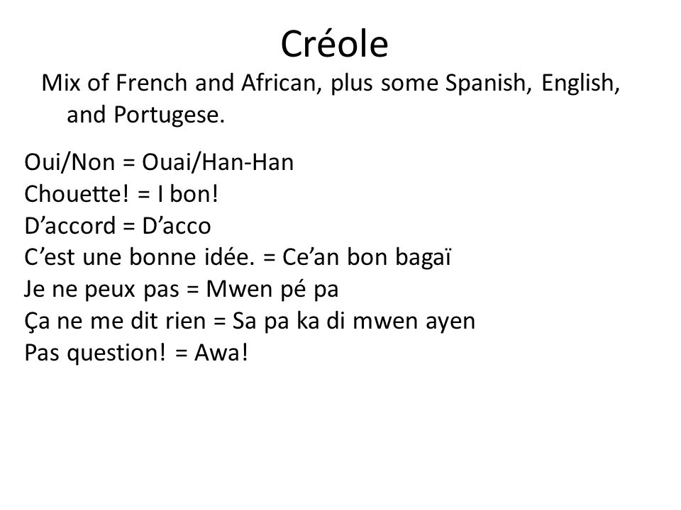Créole Mix of French and African, plus some Spanish, English, and Portugese. Oui/Non = Ouai/Han-Han.