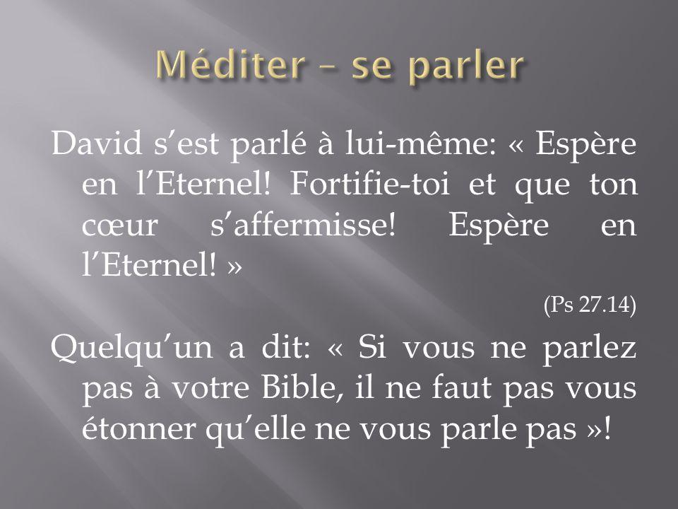 Méditer – se parler David s'est parlé à lui-même: « Espère en l'Eternel! Fortifie-toi et que ton cœur s'affermisse! Espère en l'Eternel! »