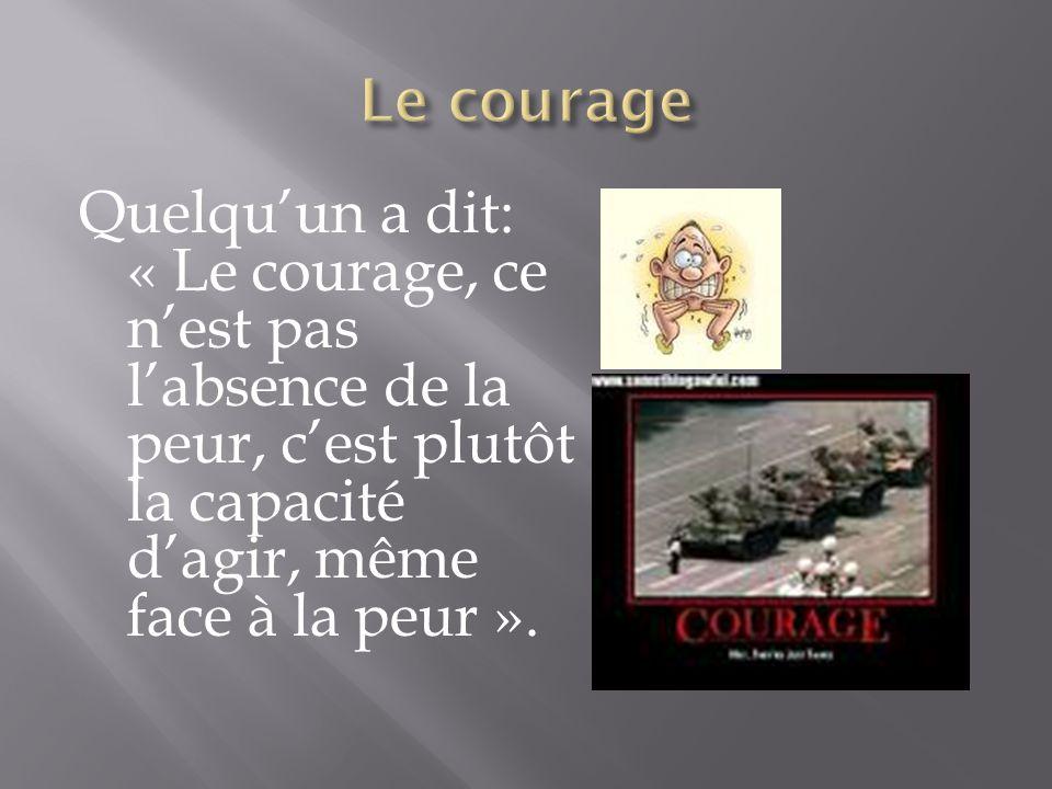 Le courage Quelqu'un a dit: « Le courage, ce n'est pas l'absence de la peur, c'est plutôt la capacité d'agir, même face à la peur ».