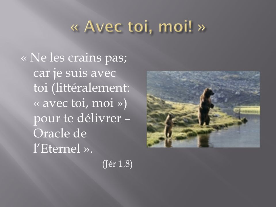 « Avec toi, moi! » « Ne les crains pas; car je suis avec toi (littéralement: « avec toi, moi ») pour te délivrer – Oracle de l'Eternel ».