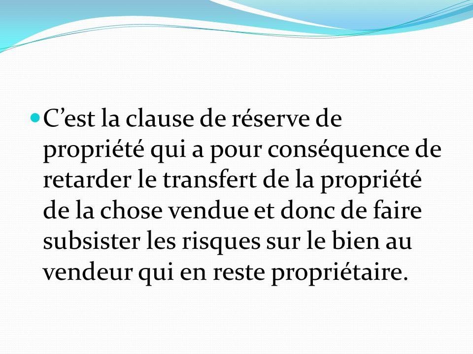 C'est la clause de réserve de propriété qui a pour conséquence de retarder le transfert de la propriété de la chose vendue et donc de faire subsister les risques sur le bien au vendeur qui en reste propriétaire.