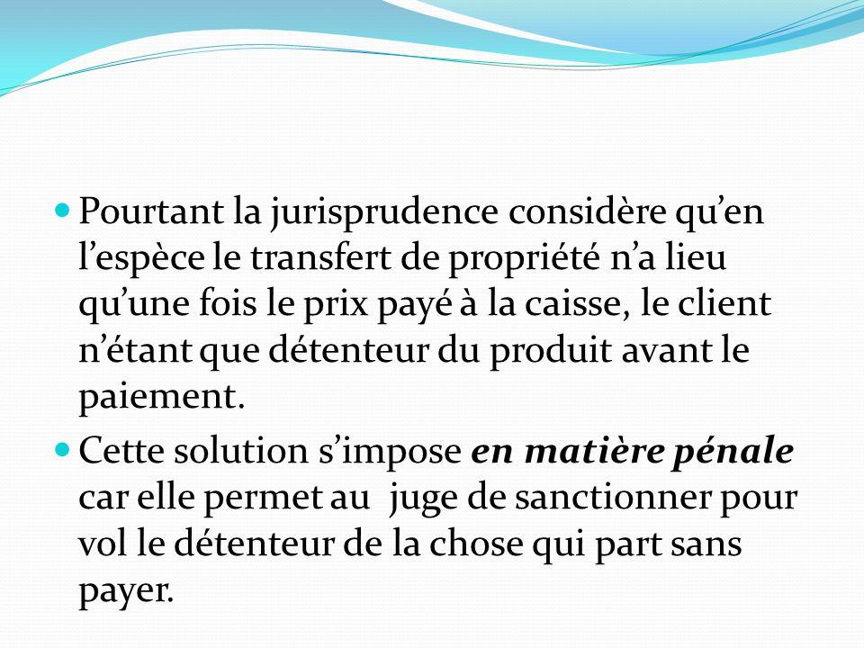 Pourtant la jurisprudence considère qu'en l'espèce le transfert de propriété n'a lieu qu'une fois le prix payé à la caisse, le client n'étant que détenteur du produit avant le paiement.