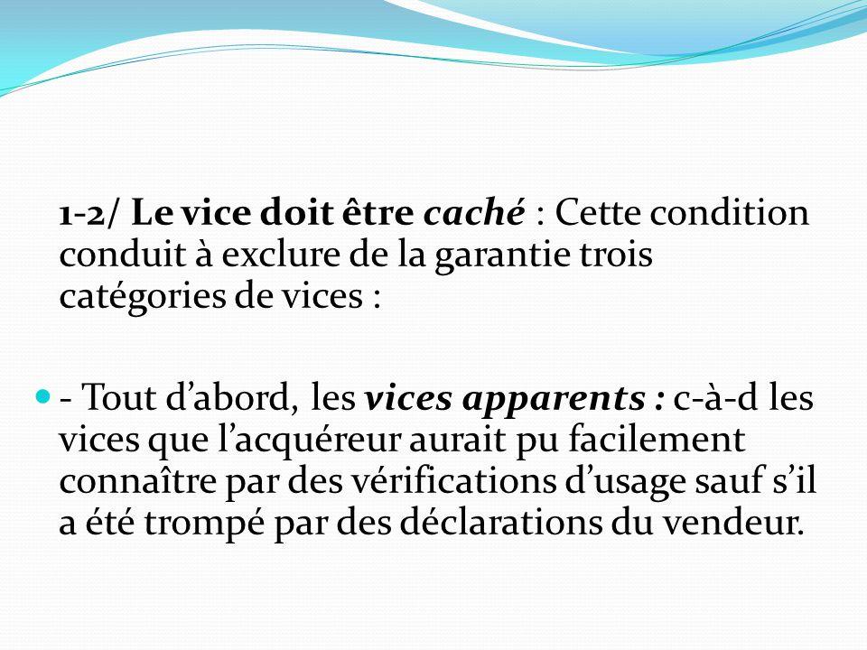 1-2/ Le vice doit être caché : Cette condition conduit à exclure de la garantie trois catégories de vices :